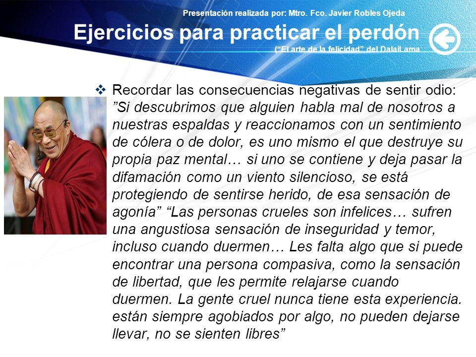 Presentación realizada por: Mtro. Fco. Javier Robles Ojeda Ejercicios para practicar el perdón (El arte de la felicidad del DalaiLama Recordar las con