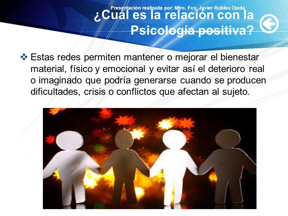 Presentación realizada por: Mtro. Fco. Javier Robles Ojeda ¿Cuál es la relación con la Psicología positiva? Estas redes permiten mantener o mejorar el