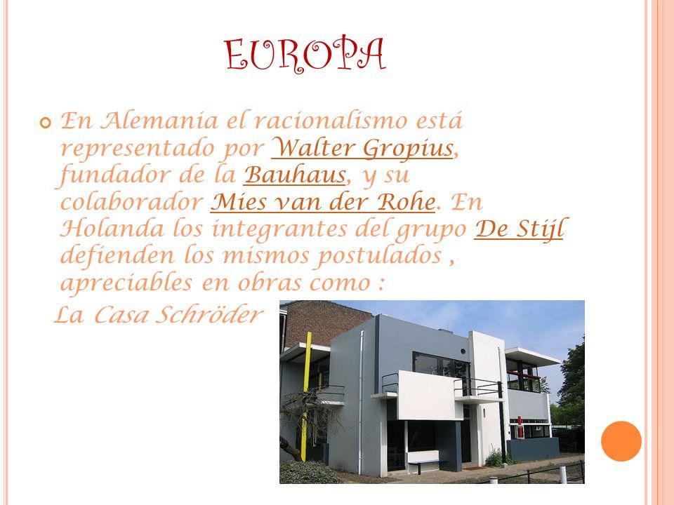 EUROPA En Alemania el racionalismo está representado por Walter Gropius, fundador de la Bauhaus, y su colaborador Mies van der Rohe. En Holanda los in