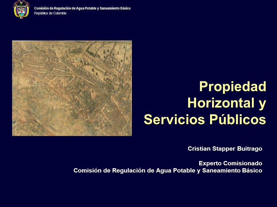 Comisión de Regulación de Agua Potable y Saneamiento Básico República de Colombia Propiedad Horizontal y Servicios Públicos Cristian Stapper Buitrago Experto Comisionado Comisión de Regulación de Agua Potable y Saneamiento Básico