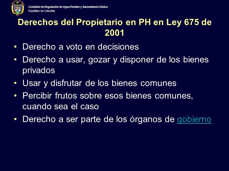 Comisión de Regulación de Agua Potable y Saneamiento Básico República de Colombia Derechos del Propietario en PH en Ley 675 de 2001 Derecho a voto en decisiones Derecho a usar, gozar y disponer de los bienes privados Usar y disfrutar de los bienes comunes Percibir frutos sobre esos bienes comunes, cuando sea el caso Derecho a ser parte de los órganos de gobiernogobierno