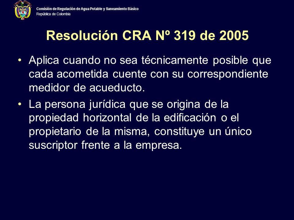 Comisión de Regulación de Agua Potable y Saneamiento Básico República de Colombia Resolución CRA Nº 319 de 2005 Aplica cuando no sea técnicamente posible que cada acometida cuente con su correspondiente medidor de acueducto.