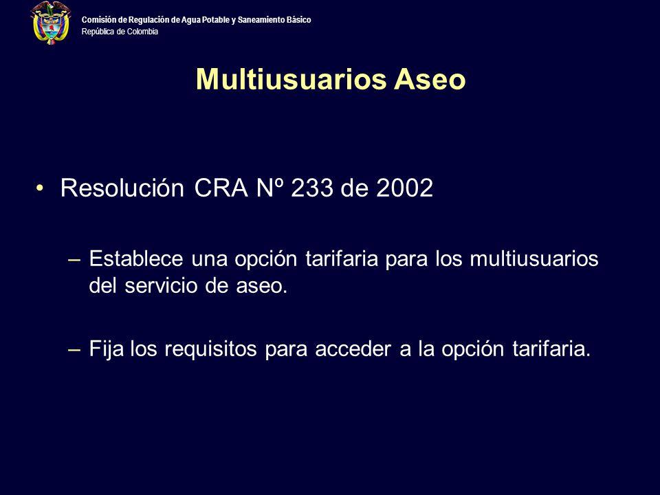 Comisión de Regulación de Agua Potable y Saneamiento Básico República de Colombia Multiusuarios Aseo Resolución CRA Nº 233 de 2002 –Establece una opción tarifaria para los multiusuarios del servicio de aseo.