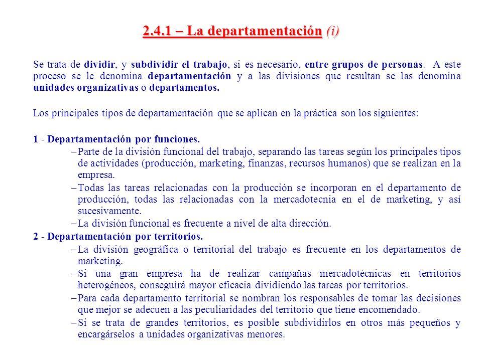 2.4.1 – La departamentación(i) 2.4.1 – La departamentación (i) Se trata de dividir, y subdividir el trabajo, si es necesario, entre grupos de personas