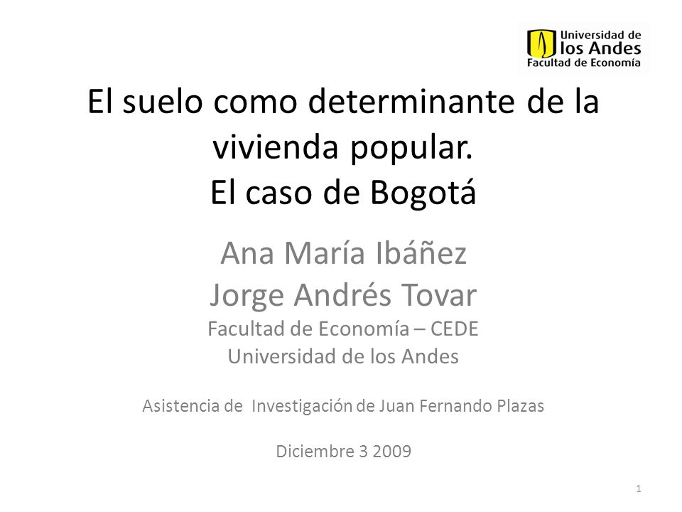 El suelo como determinante de la vivienda popular. El caso de Bogotá Ana María Ibáñez Jorge Andrés Tovar Facultad de Economía – CEDE Universidad de lo