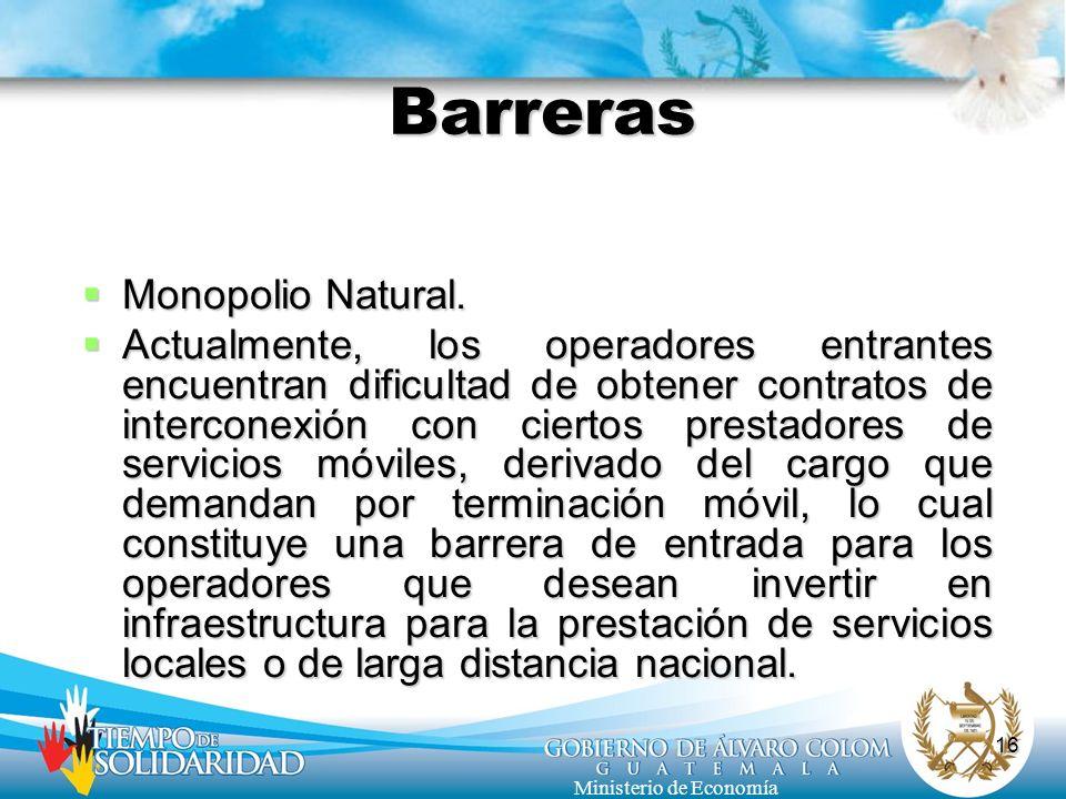16 Ministerio de Economía Barreras Monopolio Natural. Monopolio Natural. Actualmente, los operadores entrantes encuentran dificultad de obtener contra