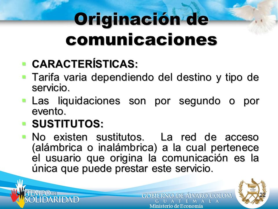 22 Ministerio de Economía Originación de comunicaciones CARACTERÍSTICAS: CARACTERÍSTICAS: Tarifa varia dependiendo del destino y tipo de servicio. Tar