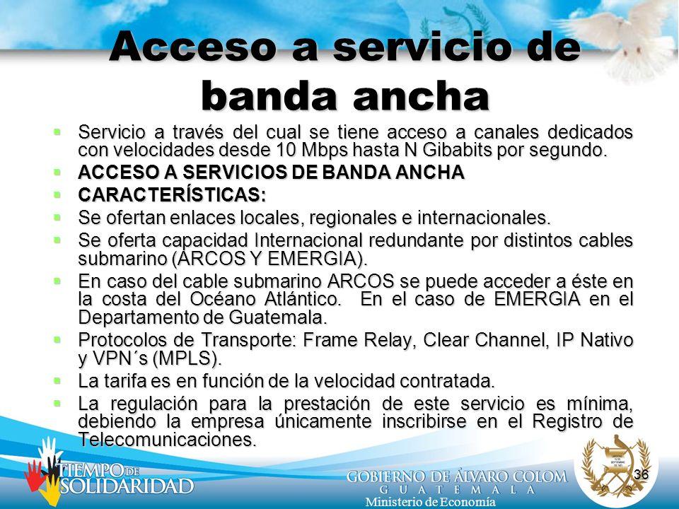 36 Ministerio de Economía Acceso a servicio de banda ancha Servicio a través del cual se tiene acceso a canales dedicados con velocidades desde 10 Mbp