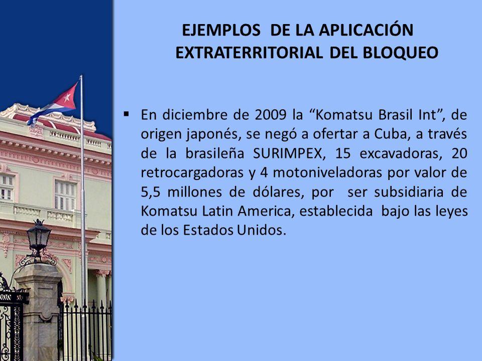 EJEMPLOS DE LA APLICACIÓN EXTRATERRITORIAL DEL BLOQUEO En diciembre de 2009 la Komatsu Brasil Int, de origen japonés, se negó a ofertar a Cuba, a través de la brasileña SURIMPEX, 15 excavadoras, 20 retrocargadoras y 4 motoniveladoras por valor de 5,5 millones de dólares, por ser subsidiaria de Komatsu Latin America, establecida bajo las leyes de los Estados Unidos.