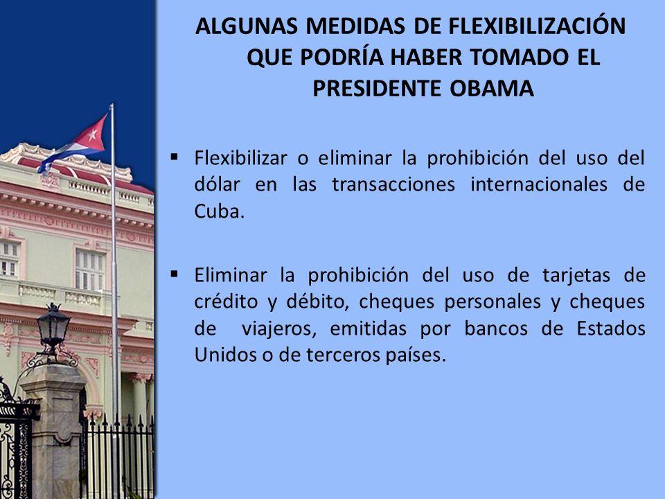 ALGUNAS MEDIDAS DE FLEXIBILIZACIÓN QUE PODRÍA HABER TOMADO EL PRESIDENTE OBAMA Flexibilizar o eliminar la prohibición del uso del dólar en las transacciones internacionales de Cuba.
