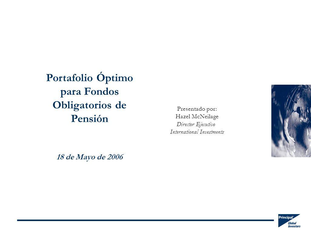 Portafolio Óptimo para Fondos Obligatorios de Pensión 18 de Mayo de 2006 Presentado por: Hazel McNeilage Director Ejecutivo International Investments
