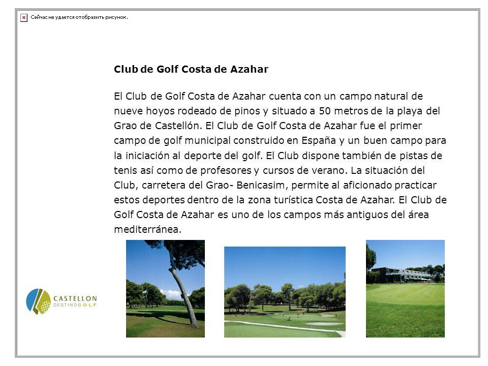 Club de Golf Costa de Azahar El Club de Golf Costa de Azahar cuenta con un campo natural de nueve hoyos rodeado de pinos y situado a 50 metros de la playa del Grao de Castellón.