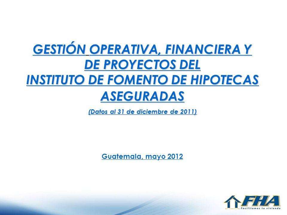 GESTIÓN OPERATIVA, FINANCIERA Y DE PROYECTOS DEL INSTITUTO DE FOMENTO DE HIPOTECAS ASEGURADAS (Datos al 31 de diciembre de 2011) Guatemala, mayo 2012