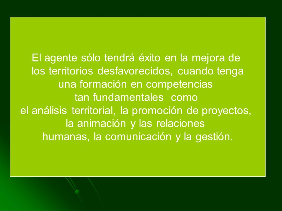 El agente sólo tendrá éxito en la mejora de los territorios desfavorecidos, cuando tenga una formación en competencias tan fundamentales como el análisis territorial, la promoción de proyectos, la animación y las relaciones humanas, la comunicación y la gestión.