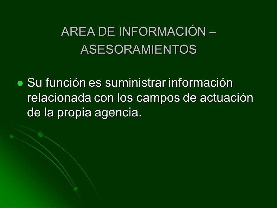 AREA DE INFORMACIÓN – ASESORAMIENTOS Su función es suministrar información relacionada con los campos de actuación de la propia agencia.