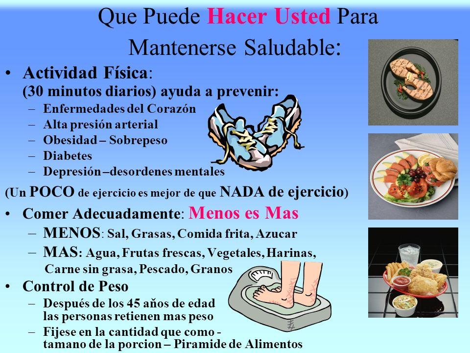 Que Puede Hacer Usted Para Mantenerse Saludable : Actividad Física: (30 minutos diarios) ayuda a prevenir: –E–Enfermedades del Corazón –A–Alta presión arterial –O–Obesidad – Sobrepeso –D–Diabetes –D–Depresión –desordenes mentales (Un POCO de ejercicio es mejor de que NADA de ejercicio ) Comer Adecuadamente: Menos es Mas –M–MENOS : Sal, Grasas, Comida frita, Azucar –M–MAS : Agua, Frutas frescas, Vegetales, Harinas, Carne sin grasa, Pescado, Granos Control de Peso –D–Después de los 45 aňos de edad las personas retienen mas peso –F–Fijese en la cantidad que como - tamano de la porcion – Piramide de Alimentos