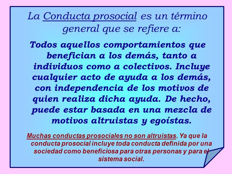 La Conducta prosocial es un término general que se refiere a: Todos aquellos comportamientos que benefician a los demás, tanto a individuos como a col