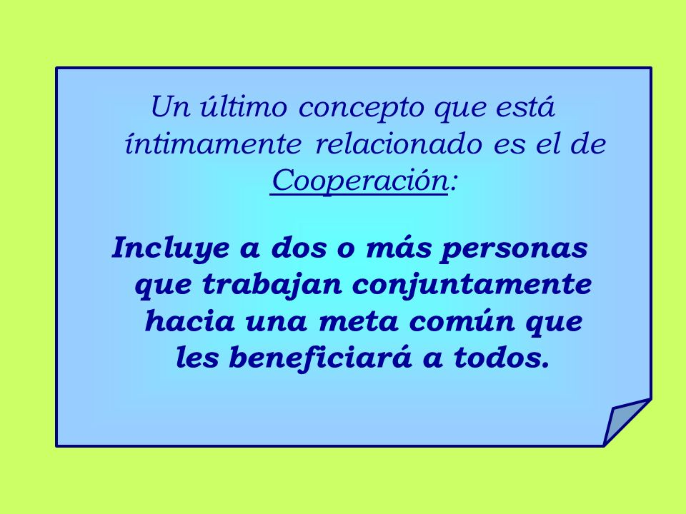 Un último concepto que está íntimamente relacionado es el de Cooperación: Incluye a dos o más personas que trabajan conjuntamente hacia una meta común