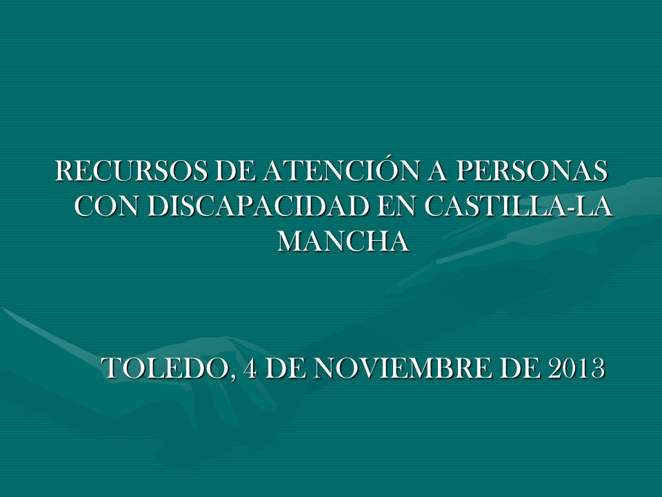 RECURSOS DE ATENCIÓN A PERSONAS CON DISCAPACIDAD EN CASTILLA-LA MANCHA TOLEDO, 4 DE NOVIEMBRE DE 2013 TOLEDO, 4 DE NOVIEMBRE DE 2013