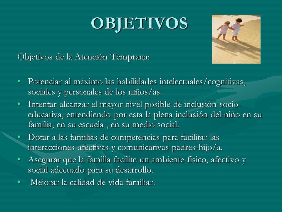 OBJETIVOS Objetivos de la Atención Temprana: Potenciar al máximo las habilidades intelectuales/cognitivas, sociales y personales de los niños/as.Poten