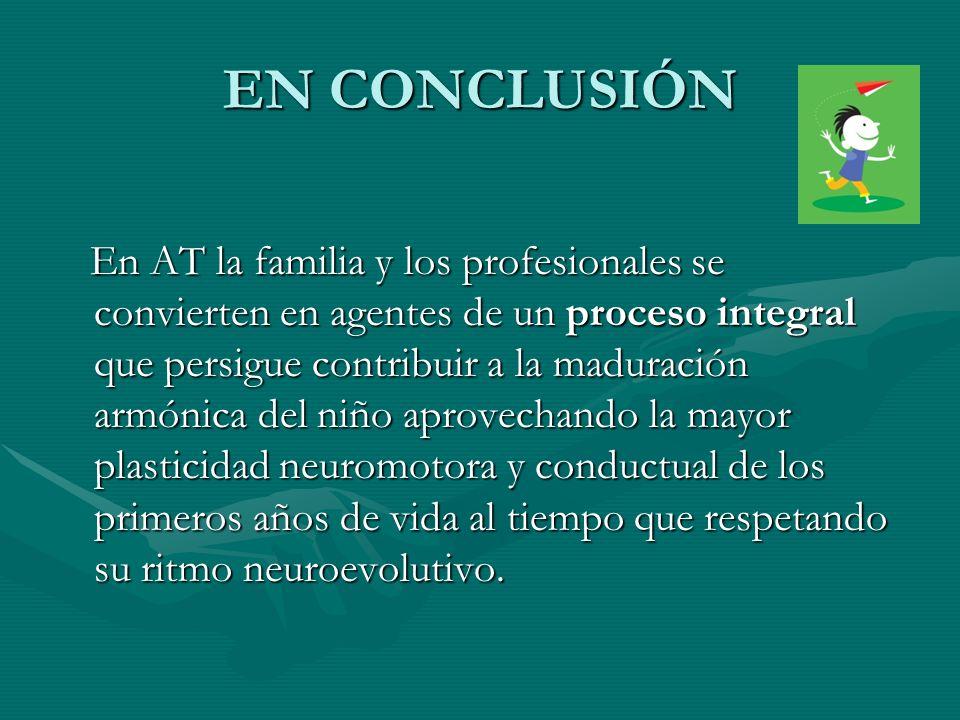 EN CONCLUSIÓN En AT la familia y los profesionales se convierten en agentes de un proceso integral que persigue contribuir a la maduración armónica de