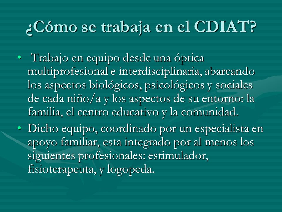 ¿Cómo se trabaja en el CDIAT? Trabajo en equipo desde una óptica multiprofesional e interdisciplinaria, abarcando los aspectos biológicos, psicológico