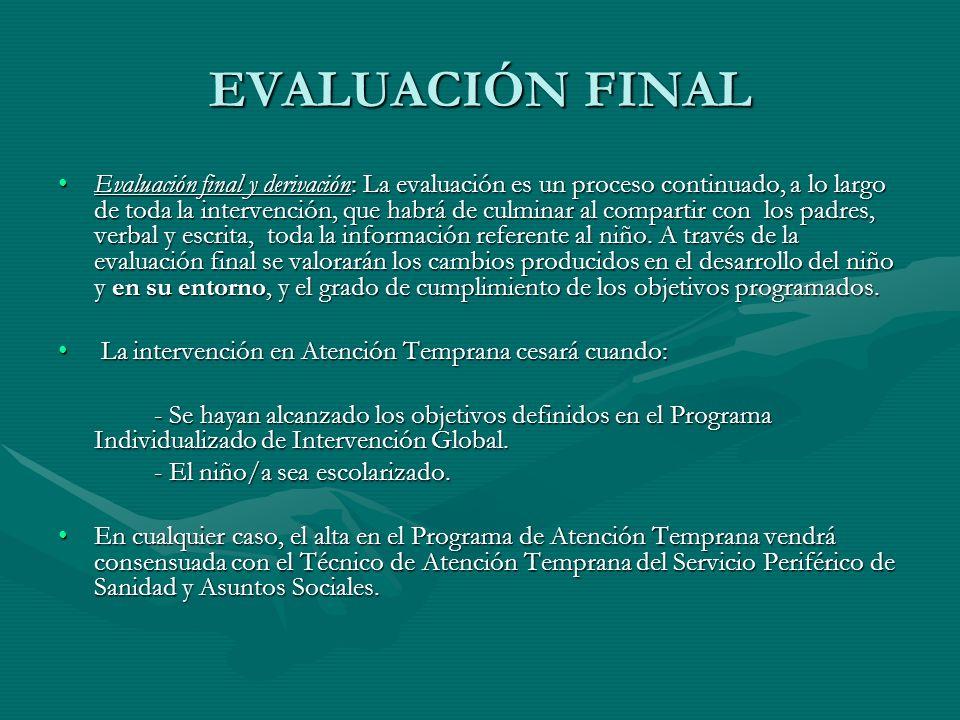 EVALUACIÓN FINAL Evaluación final y derivación: La evaluación es un proceso continuado, a lo largo de toda la intervención, que habrá de culminar al c