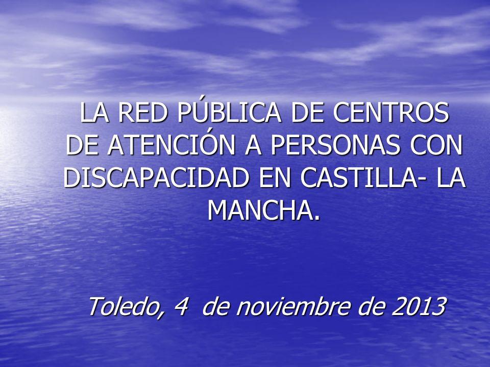 LA RED PÚBLICA DE CENTROS DE ATENCIÓN A PERSONAS CON DISCAPACIDAD EN CASTILLA- LA MANCHA. Toledo, 4 de noviembre de 2013