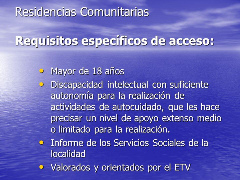 Residencias Comunitarias Requisitos específicos de acceso: Mayor de 18 años Mayor de 18 años Discapacidad intelectual con suficiente autonomía para la