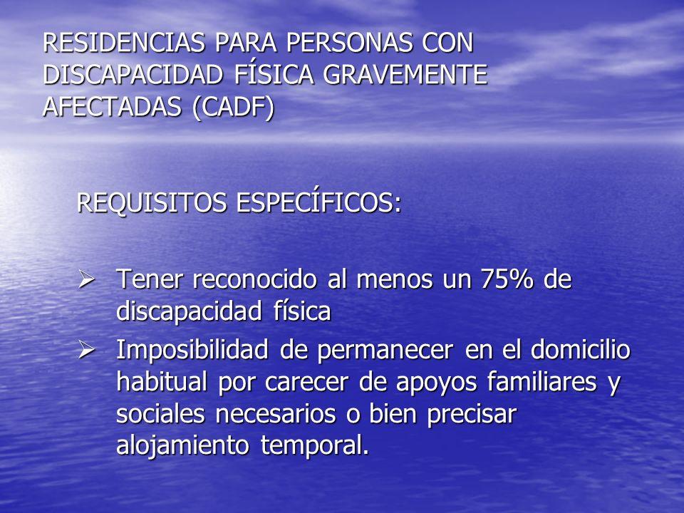 RESIDENCIAS PARA PERSONAS CON DISCAPACIDAD FÍSICA GRAVEMENTE AFECTADAS (CADF) REQUISITOS ESPECÍFICOS: Tener reconocido al menos un 75% de discapacidad