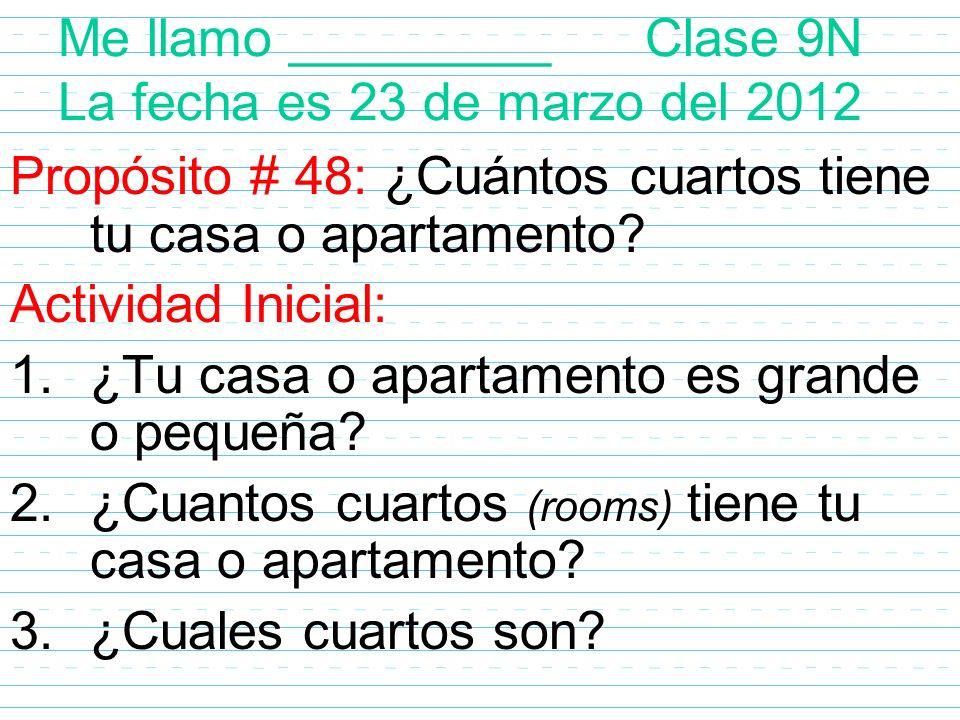 Me llamo _________ Clase 9N La fecha es 23 de marzo del 2012 Propósito # 48: ¿Cuántos cuartos tiene tu casa o apartamento? Actividad Inicial: 1.¿Tu ca