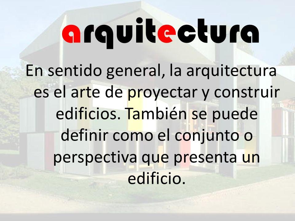 arquitectura En sentido general, la arquitectura es el arte de proyectar y construir edificios. También se puede definir como el conjunto o perspectiv
