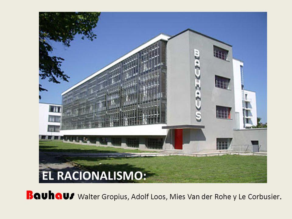 EL RACIONALISMO: Bauhaus Walter Gropius, Adolf Loos, Mies Van der Rohe y Le Corbusier.