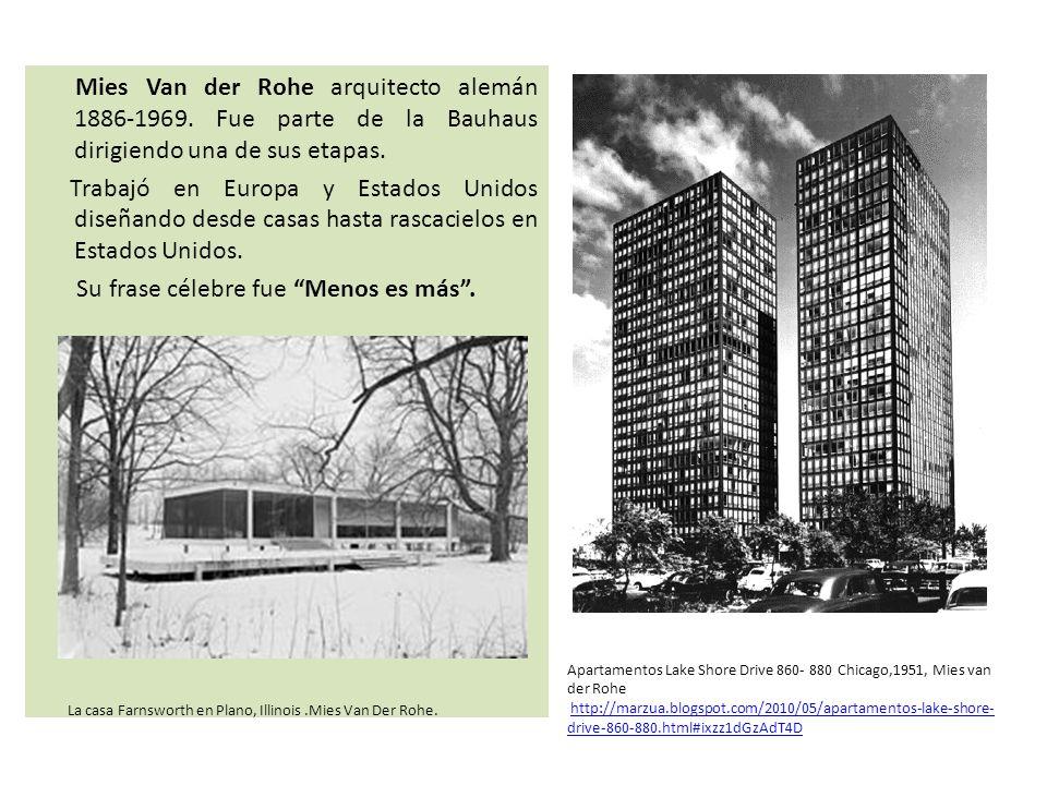 Mies Van der Rohe arquitecto alemán 1886-1969. Fue parte de la Bauhaus dirigiendo una de sus etapas. Trabajó en Europa y Estados Unidos diseñando desd