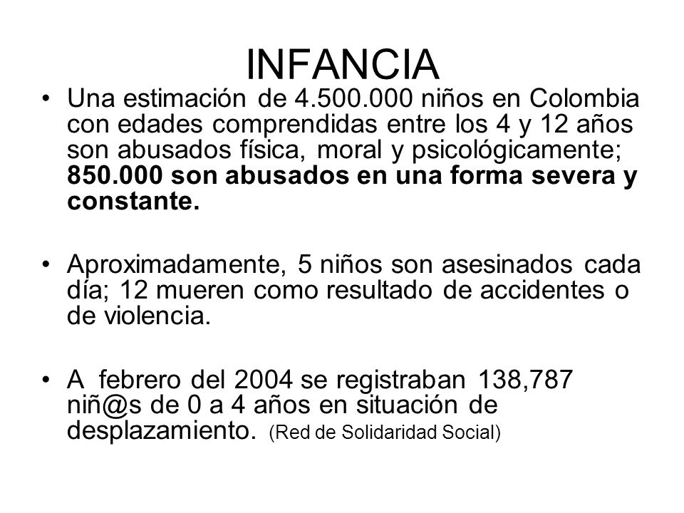 INFANCIA Una estimación de 4.500.000 niños en Colombia con edades comprendidas entre los 4 y 12 años son abusados física, moral y psicológicamente; 85