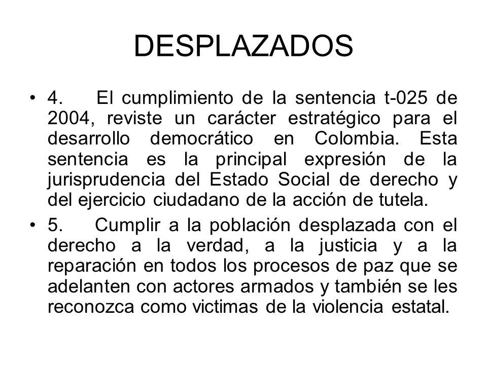 DESPLAZADOS 4. El cumplimiento de la sentencia t-025 de 2004, reviste un carácter estratégico para el desarrollo democrático en Colombia. Esta sentenc