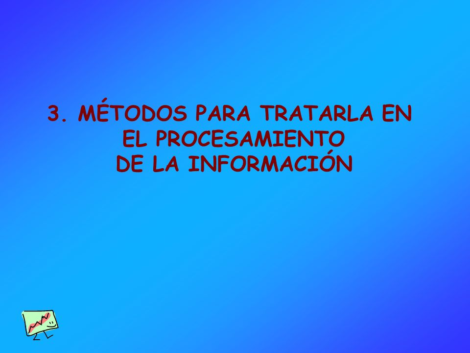 3. MÉTODOS PARA TRATARLA EN EL PROCESAMIENTO DE LA INFORMACIÓN
