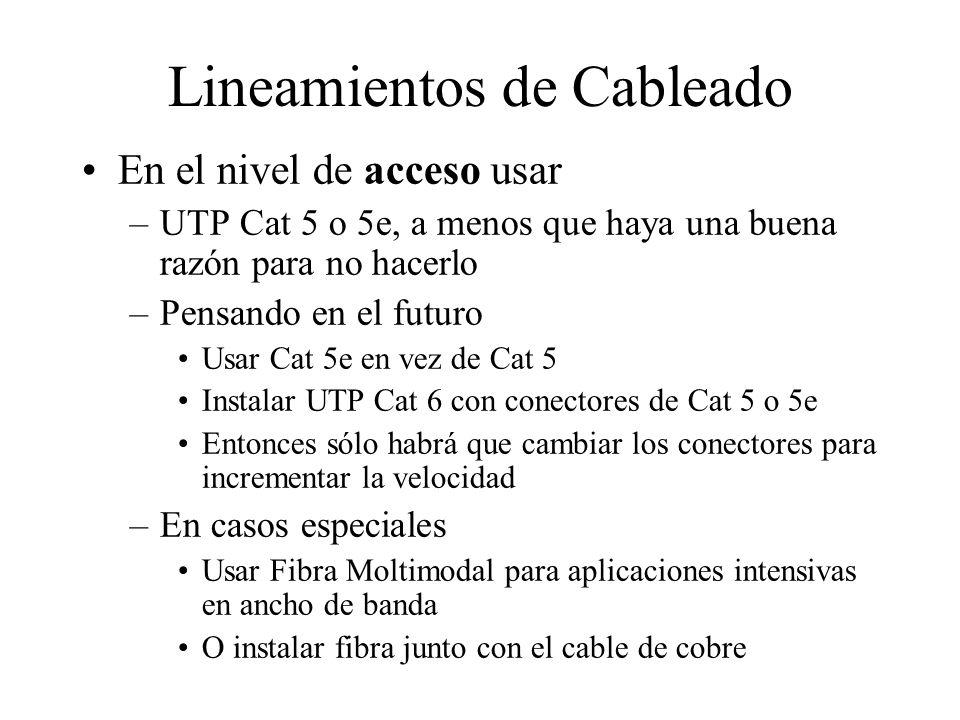 Lineamientos de Cableado En el nivel de acceso usar –UTP Cat 5 o 5e, a menos que haya una buena razón para no hacerlo –Pensando en el futuro Usar Cat 5e en vez de Cat 5 Instalar UTP Cat 6 con conectores de Cat 5 o 5e Entonces sólo habrá que cambiar los conectores para incrementar la velocidad –En casos especiales Usar Fibra Moltimodal para aplicaciones intensivas en ancho de banda O instalar fibra junto con el cable de cobre