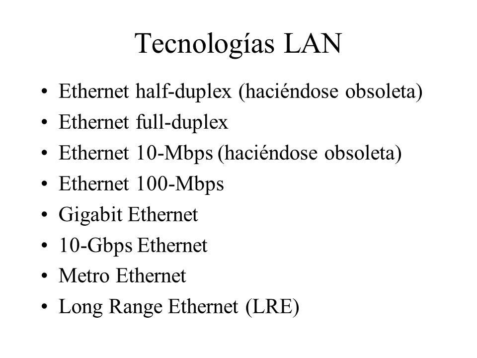 Tecnologías LAN Ethernet half-duplex (haciéndose obsoleta) Ethernet full-duplex Ethernet 10-Mbps (haciéndose obsoleta) Ethernet 100-Mbps Gigabit Ether