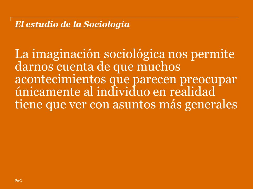 PwC El estudio de la Sociología La imaginación sociológica nos permite darnos cuenta de que muchos acontecimientos que parecen preocupar únicamente al individuo en realidad tiene que ver con asuntos más generales
