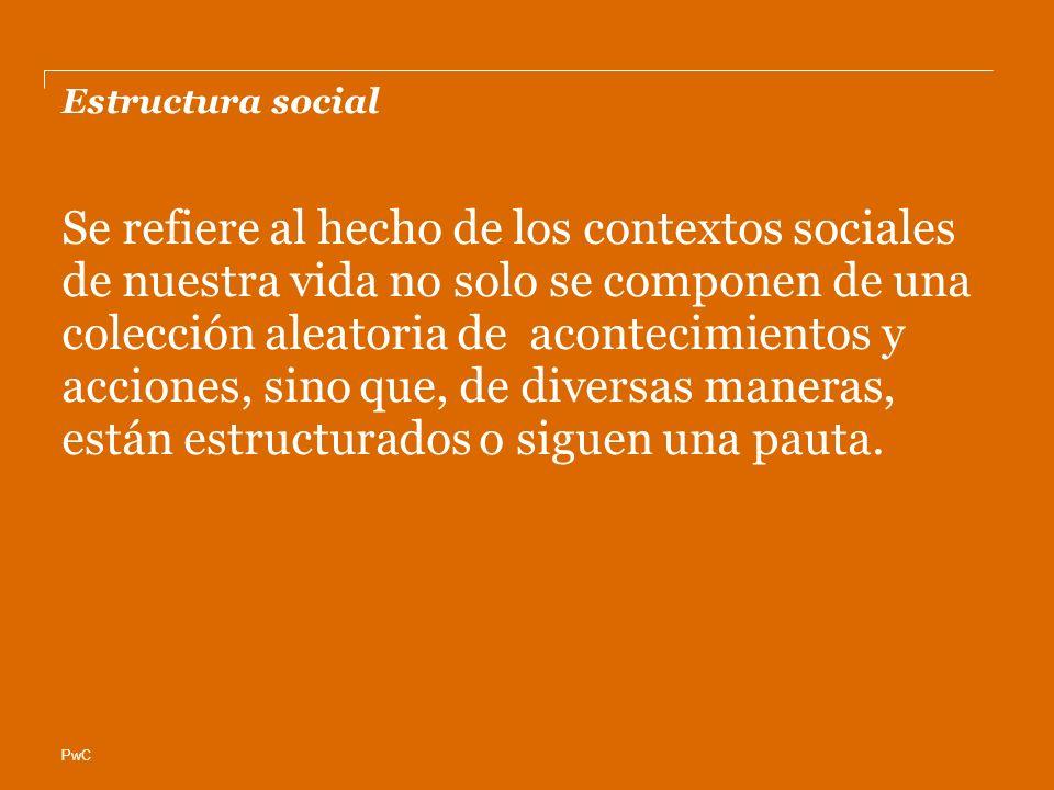 PwC Estructura social Se refiere al hecho de los contextos sociales de nuestra vida no solo se componen de una colección aleatoria de acontecimientos y acciones, sino que, de diversas maneras, están estructurados o siguen una pauta.