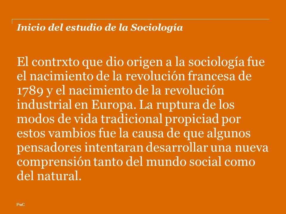PwC Inicio del estudio de la Sociología El contrxto que dio origen a la sociología fue el nacimiento de la revolución francesa de 1789 y el nacimiento de la revolución industrial en Europa.