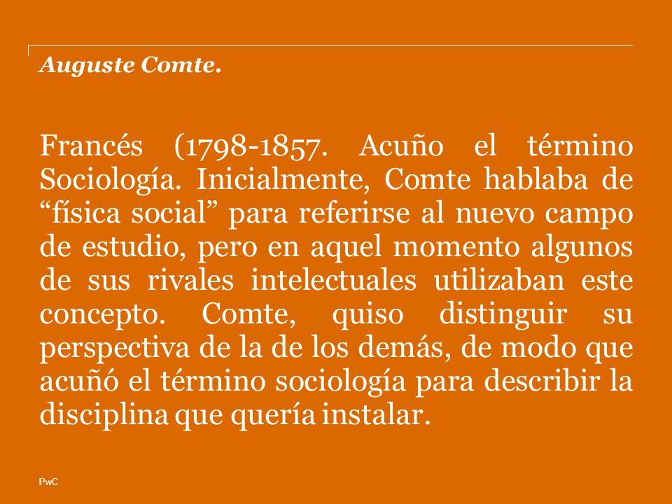 PwC Auguste Comte. Francés (1798-1857. Acuño el término Sociología. Inicialmente, Comte hablaba de física social para referirse al nuevo campo de estu