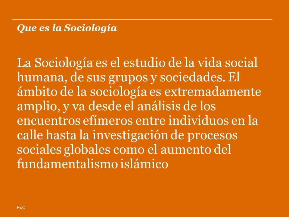 PwC Que es la Sociología La Sociología es el estudio de la vida social humana, de sus grupos y sociedades. El ámbito de la sociología es extremadament