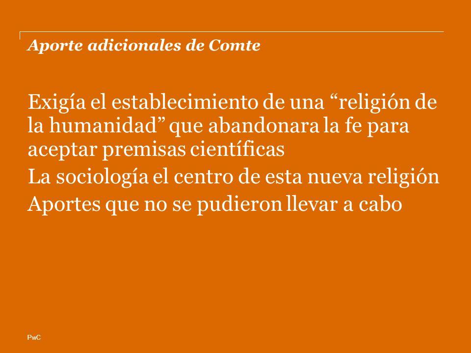 PwC Aporte adicionales de Comte Exigía el establecimiento de una religión de la humanidad que abandonara la fe para aceptar premisas científicas La sociología el centro de esta nueva religión Aportes que no se pudieron llevar a cabo