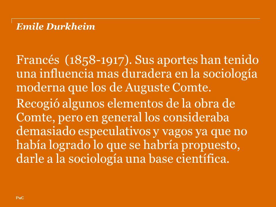 PwC Emile Durkheim Francés (1858-1917). Sus aportes han tenido una influencia mas duradera en la sociología moderna que los de Auguste Comte. Recogió