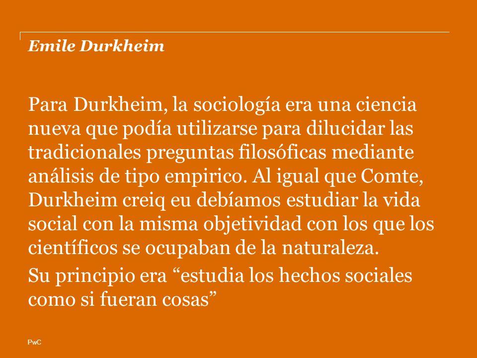 PwC Emile Durkheim Para Durkheim, la sociología era una ciencia nueva que podía utilizarse para dilucidar las tradicionales preguntas filosóficas mediante análisis de tipo empirico.