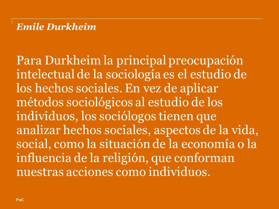 PwC Emile Durkheim Para Durkheim la principal preocupación intelectual de la sociología es el estudio de los hechos sociales. En vez de aplicar método