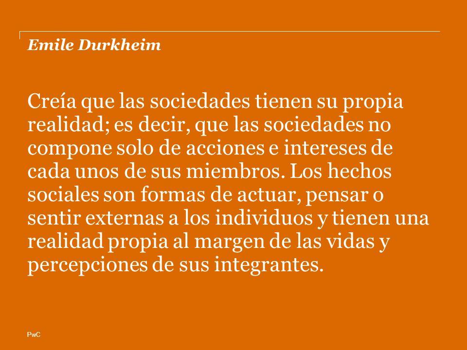 PwC Emile Durkheim Creía que las sociedades tienen su propia realidad; es decir, que las sociedades no compone solo de acciones e intereses de cada unos de sus miembros.