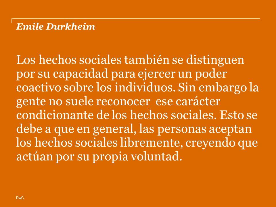 PwC Emile Durkheim Los hechos sociales también se distinguen por su capacidad para ejercer un poder coactivo sobre los individuos. Sin embargo la gent